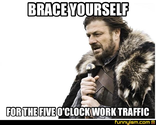 128ee679 0c32 4361 a9f8 177925f359bf brace yourself for the five o'clock work traffic meme factory