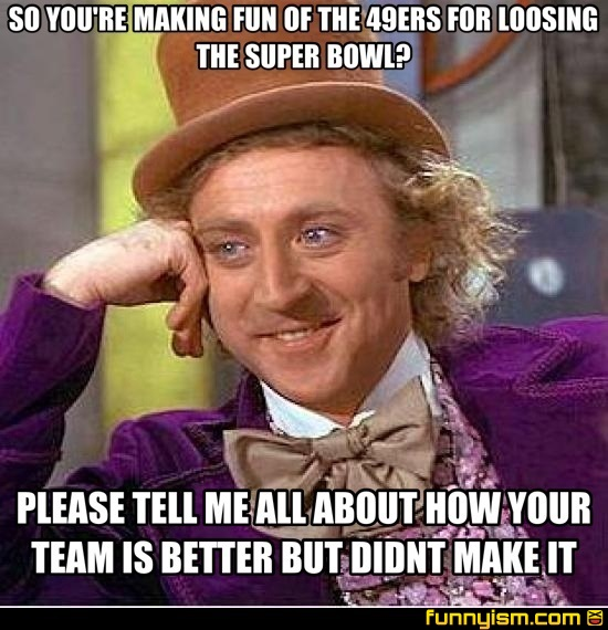So youre making fun of the 49ers for loosing the super bowl please fun of the 49ers for loosing the super bowl please tell me all about how your team is better but didnt make it meme factory funnyism funny pictures voltagebd Images