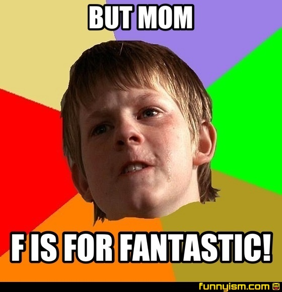 2bf84e13 4a14 40db 958f 69200d21817f but mom f is for fantastic! meme factory funnyism funny pictures