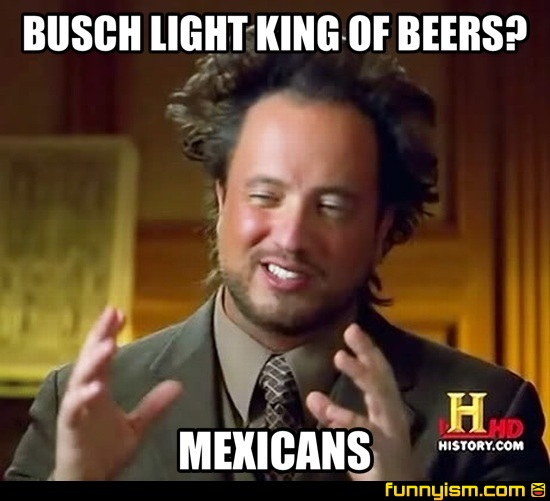 31192f89 991e 4910 8460 298daf32664c busch light king of beers? mexicans meme factory funnyism funny