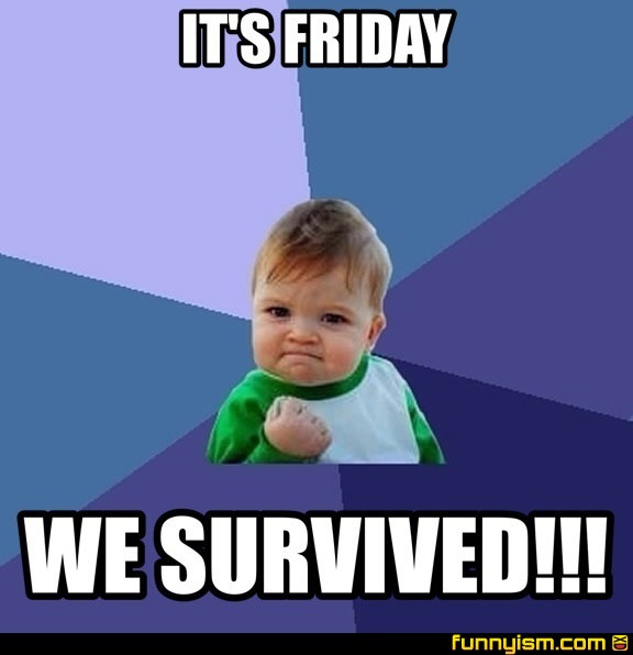 I Survived Friday >> It S Friday We Survived Meme Factory Funnyism Funny Pictures
