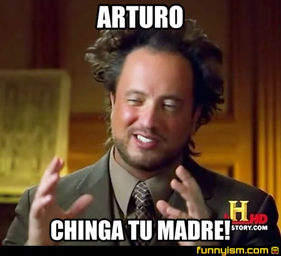 7ade25a1 bddb 4383 b5ed 4c5739ab0982 arturo chinga tu madre! meme factory funnyism funny pictures
