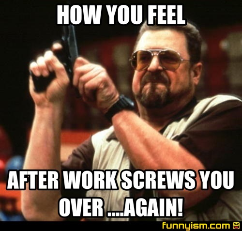 How You Feel After Work Screws You Over Again Meme Factory Funnyism Funny Pictures