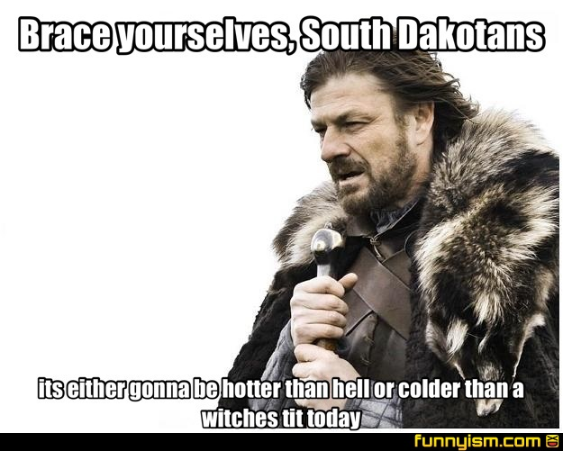 b0824dee 4306 488b a89e 6d69b3730b60 brace yourselves, south dakotans its either gonna be hotter than,Its Hotter Than Memes