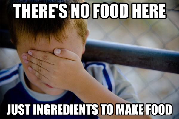 THERE'S NO FOOD HERE JUST INGREDIENTS TO MAKE FOOD | Meme