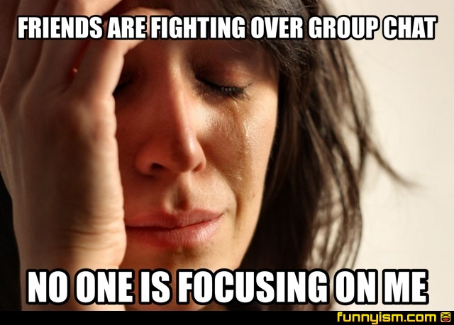 Funny Meme For Group Chat : Friends are fighting over group chat no one is focusing on me
