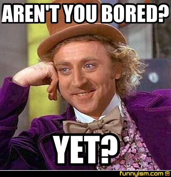 e8943204 6901 4b60 a641 2bf0fd030384 aren't you bored? yet? meme factory funnyism funny pictures