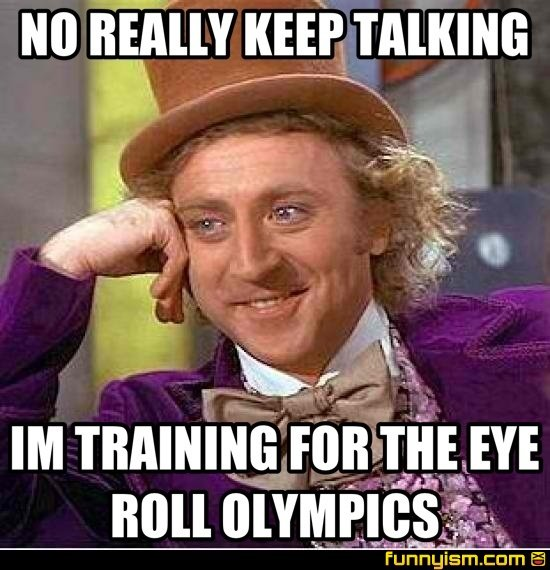 ec61bd46 5d7f 42b2 af19 bd3eca8d1ca2 no really keep talking im training for the eye roll olympics