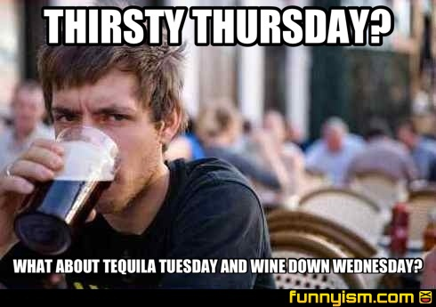 Funny Meme For Tuesday : Thirsty thursday what about tequila tuesday and wine down